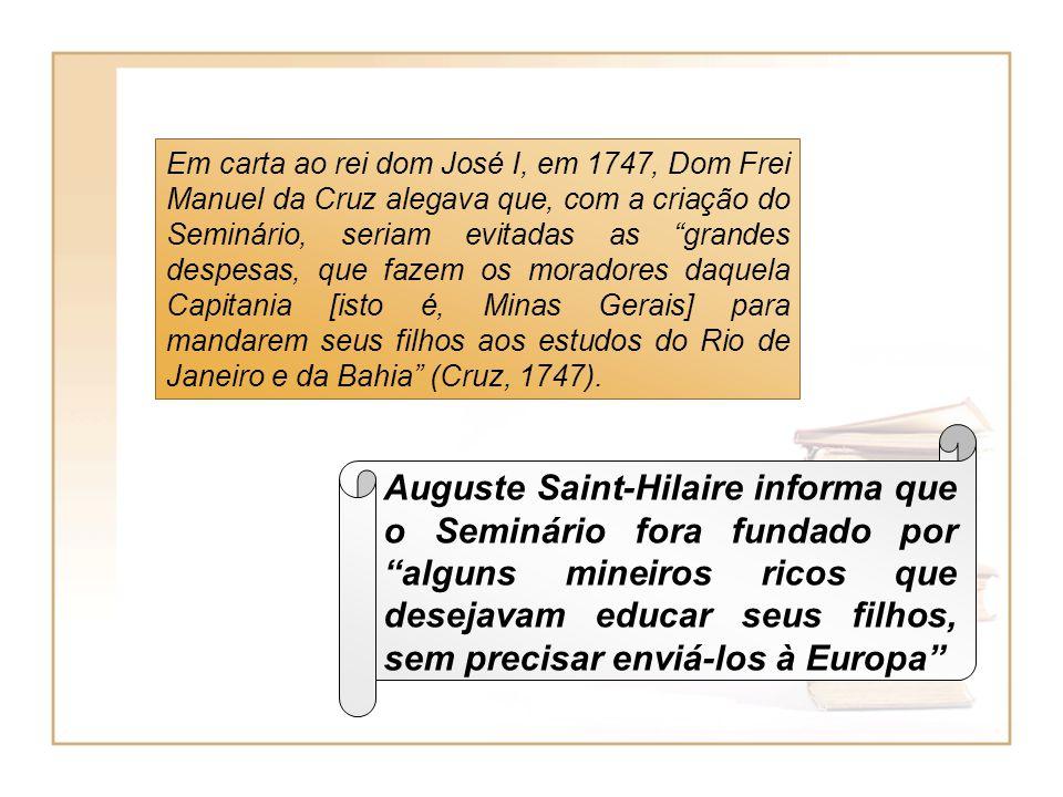 Em carta ao rei dom José I, em 1747, Dom Frei Manuel da Cruz alegava que, com a criação do Seminário, seriam evitadas as grandes despesas, que fazem os moradores daquela Capitania [isto é, Minas Gerais] para mandarem seus filhos aos estudos do Rio de Janeiro e da Bahia (Cruz, 1747).